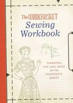 The Workbasket Sewing Workbook : Planning, Tips and Ideas for the Passionate Sewist