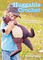 Huggable Crochet : Cute and Cuddly Animals from Around the World - Christine Lucas