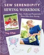 Sew Serendipity Sewing Workbook : Tips, Tricks and Projects for Those Who Love Sewing - Kay Whitt