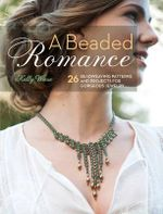 A Beaded Romance : 25 Bead Weaving Patterns & Projects for Gorgeous Jewelry - Kelly Wiese