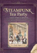 Steampunk Tea Party : Cakes & Toffees to Jams & Teas - 30 Neo-Victorian Steampunk Recipes from Far-Flung Galaxies, Underwater Worlds & Airbo - Jema 'Emilly Ladybird' Hewitt