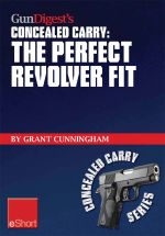 Gun Digest's the Perfect Revolver Fit Concealed Carry Eshort : Not All Revolvers Are Alike. Make Sure Your Pistol Fits. - Grant Cunningham