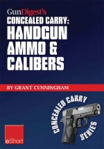 Gun Digest's Handgun Ammo & Calibers Concealed Carry Eshort : Learn the Most Effective Handgun Calibers & Pistol Ammo Choices for the Self-Defense Revo - Grant Cunningham