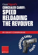 Gun Digest's Speed Reloading the Revolver Concealed Carry Eshort : Learn Tactical Reload, Defensive Reloading, and Competition Reload, Plus Fast Reload - Grant Cunningham