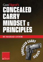 Gun Digest's Concealed Carry Mindset & Principles Eshort Collection : Learn Why, Where & How to Carry a Concealed Weapon with a Responsible Mindset. - Massad Ayoob