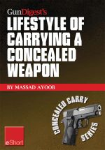 Gun Digest's Lifestyle of Carrying a Concealed Weapon Eshort : Carrying a Concealed Handgun Will Change Your Life. Find Out How. - Massad Ayoob
