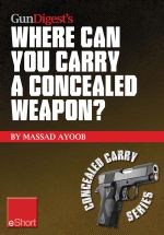 Gun Digest's Where Can You Carry a Concealed Weapon? Eshort : Learn Where You Can and Can't Carry a Handgun. - Massad Ayoob