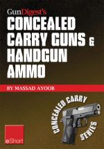 Gun Digest's Concealed Carry Guns & Handgun Ammo Eshort Collection : Handguns and Loads for Personal Protection Recommended by Massad Ayoob. - Massad Ayoob