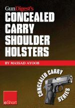 Gun Digest's Concealed Carry Shoulder Holsters Eshort : Concealed Carry Methods, Systems, Rigs and Tactics for Shoulder Holsters - Massad Ayoob