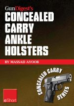 Gun Digest's Concealed Carry Ankle Holsters Eshort : Ankle Holsters and Concealed Carry Guns, Plus Concealed Carry Techniques - Massad Ayoob
