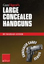 Gun Digest's Large Concealed Handguns Eshort : With Some Thought Applied to Concealed Holsters and Wardrobe, the Good Guy with the Larger Handgun Can I - Massad Ayoob