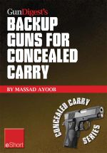Gun Digest's Backup Guns for Concealed Carry eShort : Get the best backup gun tips and inside advice on concealed carry handguns, CCW laws & more. - Massad Ayoob
