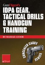 Gun Digest's Idpa Gear, Tactical Drills & Handgun Training Eshort : Train for Stressfire with Essential Idpa Drills, Handgun Training Advice, Concealed - Massad Ayoob