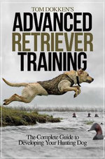 Tom Dokken's Advanced Retriever Training : Tips and Tricks for the Determined Angler - Tom Dokken