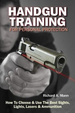 Handgun Training for Personal Protection : How to Choose and Use the Best Sights, Lights, Lasers and Ammunition - Richard A. (Richard Allen) Mann