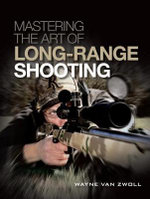 Mastering the Art of Long-Range Shooting : Shooting Tactics and Tools That Go the Distance - Wayne Van Zwoll