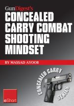 Gun Digest's Combat Shooting Mindset Concealed Carry Eshort : Learn Essential Combat Mindset Tactics & Techniques. Stay Sharp with Defensive Shooting S - Massad Ayoob