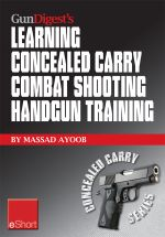 Gun Digest's Learning Combat Shooting Concealed Carry Handgun Training Eshort : Learning Defensive Shooting & How to Shoot Under Pressure May Be the On - Massad Ayoob