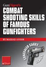 Gun Digest's Combat Shooting Skills of Famous Gunfighters Eshort : Massad Ayoob Discusses Combat Shooting & Handgun Skills Gleaned from Three Famous Gu - Massad Ayoob