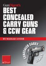 Gun Digest's Best Concealed Carry Guns & Ccw Gear Eshort : Reviews, Expert Advice & Comparisons of the Best Concealed Carry Handguns, Gear, Clothing & - Massad Ayoob