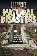 Prepper's Guide to Natural Disasters : How to Survive Real-World Emergencies - James Nowka