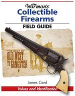 Warman's Collectible Firearms Field Guide : Relics, Keepsakes, and Curios from the Smithsonian... - James Card