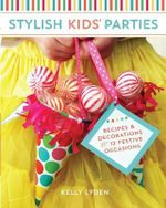 Stylish Kids Parties : Recipes and Decorations for 12 Festive Occasions - Kelly Lyden