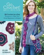 Go Crochet! Skill Builder : 30 Crochet-in-a-Day Projects to Take You from Beginner to Expert - Ellen Gormley