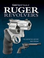 Gun Digest Book of Ruger Revolvers : The Definitive History - Max Prasac