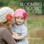Blooming Crochet Hats : 10 Crochet Designs with 10 Mix-And-Match Accents - Shauna-Lee Graham