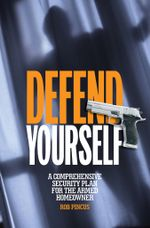 Defend Yourself : A Comprehensive Security Plan for the Armed Homeowner - Rob Pincus
