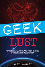 Geek Lust : Pop Culture, Gadgets, and Other Desires of the Likeable Modern Geek - Alex Langley