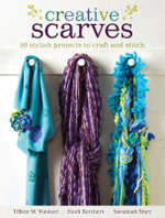 Creative Scarves : 25 Stylish Projects to Craft and Stitch - Tiffany M. Windsor