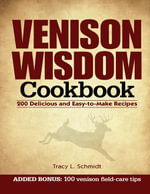 Venison Wisdom Cookbook : 200 Delicious and Easy-To-Make Recipes - Tracy Schmidt