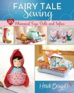 Fairy Tale Sewing : 20 Whimsical Toys, Dolls and Softies - Heidi Boyd