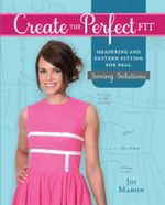 Create the Perfect Fit : Measuring and Pattern Fitting for Real Sewing Solutions - Joi Mahon