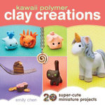 Kawaii Polymer Clay Creations : 20 Super-Cute Miniature Projects - Emily Chen