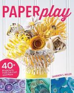 Paperplay : 40+ Projects to Fold, Cut, Curl and More - Shannon Miller