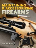 Gun Digest Guide to Maintaining & Accessorizing Firearms - Kevin Muramatsu