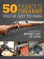 50 Famous Firearms You've Got to Own : Rick Hacker's Bucket List of Guns - Rick Hacker