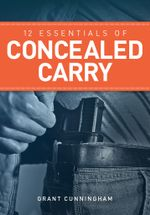 12 Essentials of Concealed Carry : Basic Tips to Get Started in Safe and Responsible Concealed Carry - Grant Cunningham