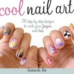 Cool Nail Art : 30 Step-by-Step Designs to Rock Your Fingers and Toes - Hannah Lee