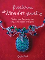 Freeform Wire Art Jewelry : Techniques for Designing With Wire, Beads and Gems - Gayle Bird