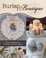 Burlap Boutique : Charming Accent Wreaths and Home Decor - Katie Carter