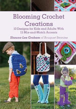 Blooming Crochet Creations : 10 Designs for Kids and Adults with 15 Mix-and-Match Accents - Shauna-Lee Graham