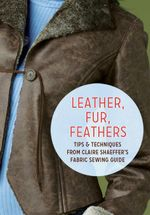 Leather, Fur, Feathers : Tips and Techniques from Claire Shaeffer's Fabric Sewing Guide - Claire Shaeffer