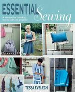 Essential Sewing : A Manual for Learning to Sew with 25 Projects - Tessa Evelegh