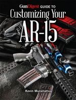 Gun Digest Guide to Customizing Your AR-15 - Kevin Muramatsu