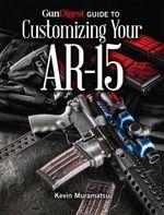 Gun Digest Guide to Customizing Your AR-15 - Kevin Muramatsu