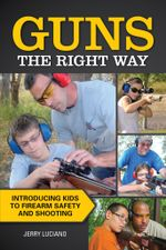 Guns the Right Way - Introducing Kids to Firearm Safety and Shooting - Jerry Luciano